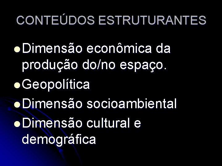 CONTEÚDOS ESTRUTURANTES l Dimensão econômica da produção do/no espaço. l Geopolítica l Dimensão socioambiental