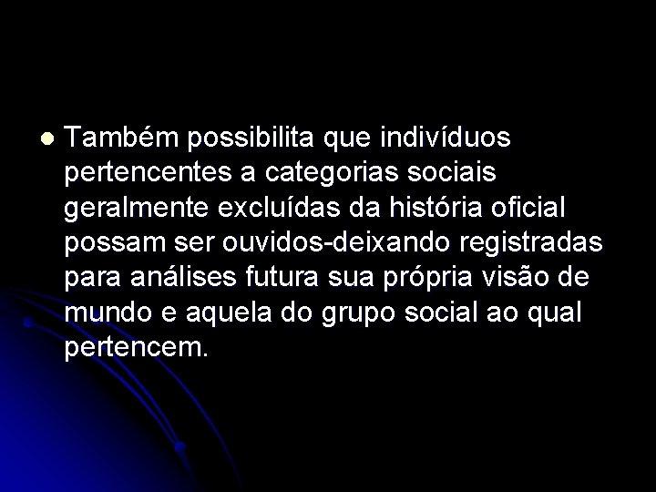 l Também possibilita que indivíduos pertencentes a categorias sociais geralmente excluídas da história oficial