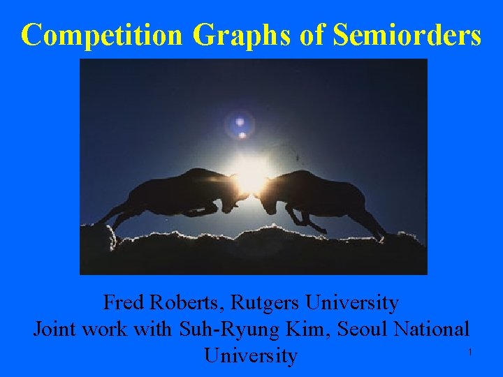 Competition Graphs of Semiorders Fred Roberts, Rutgers University Joint work with Suh-Ryung Kim, Seoul