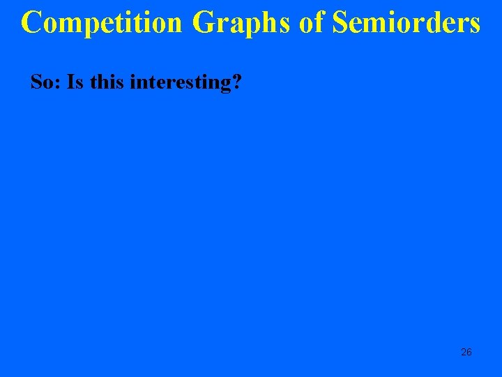 Competition Graphs of Semiorders So: Is this interesting? 26