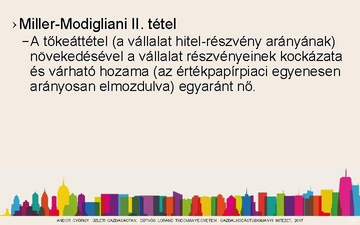 › Miller-Modigliani II. tétel – A tőkeáttétel (a vállalat hitel-részvény arányának) növekedésével a vállalat
