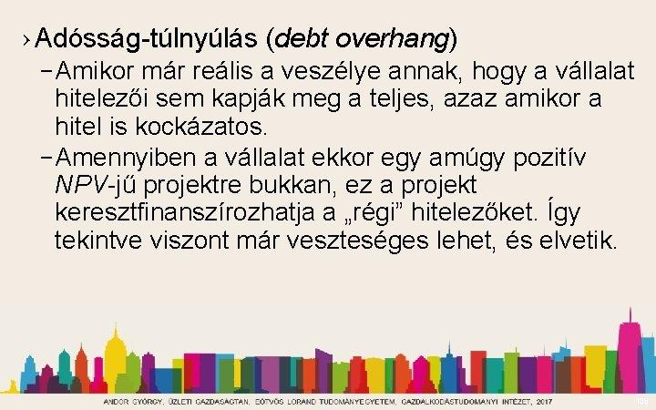 › Adósság-túlnyúlás (debt overhang) – Amikor már reális a veszélye annak, hogy a vállalat