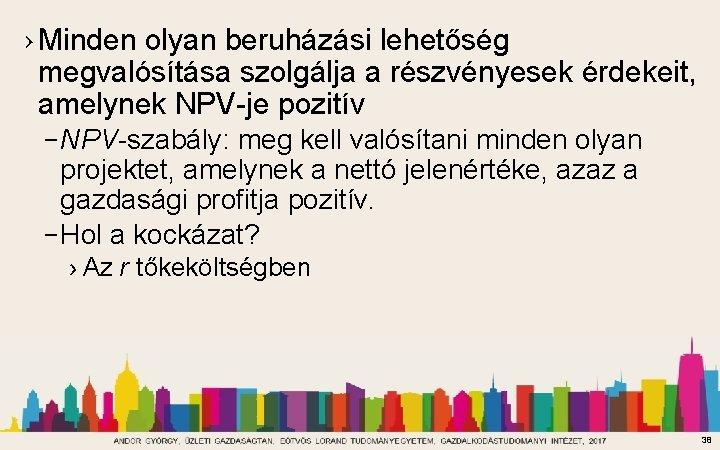 › Minden olyan beruházási lehetőség megvalósítása szolgálja a részvényesek érdekeit, amelynek NPV-je pozitív –