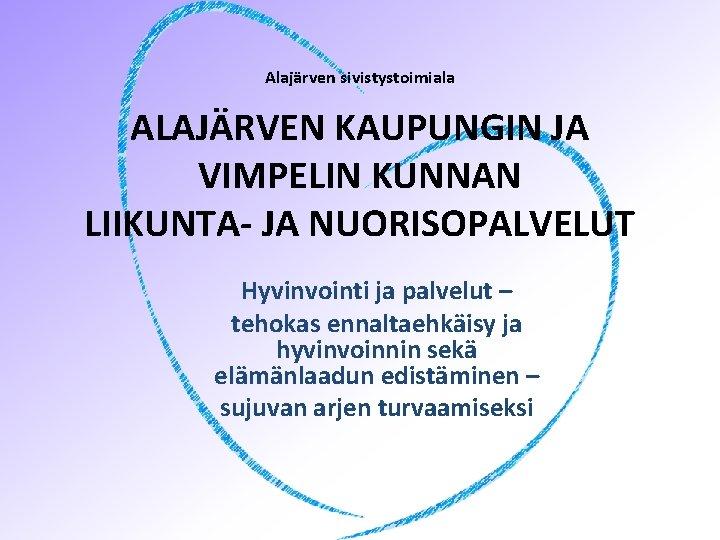 Alajärven sivistystoimiala ALAJÄRVEN KAUPUNGIN JA VIMPELIN KUNNAN LIIKUNTA- JA NUORISOPALVELUT Hyvinvointi ja palvelut –