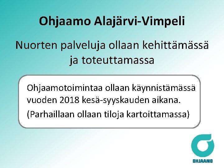 Ohjaamo Alajärvi-Vimpeli Nuorten palveluja ollaan kehittämässä ja toteuttamassa Ohjaamotoimintaa ollaan käynnistämässä vuoden 2018 kesä-syyskauden