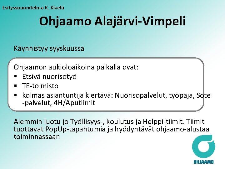 Esityssuunnitelma K. Kivelä Ohjaamo Alajärvi-Vimpeli Käynnistyy syyskuussa Ohjaamon aukioloaikoina paikalla ovat: § Etsivä nuorisotyö