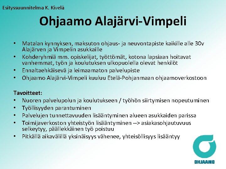 Esityssuunnitelma K. Kivelä Ohjaamo Alajärvi-Vimpeli • Matalan kynnyksen, maksuton ohjaus- ja neuvontapiste kaikille alle