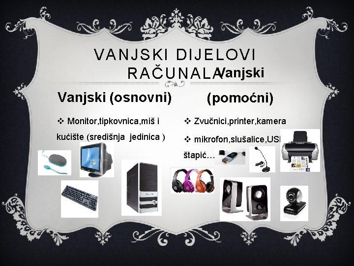 VANJSKI DIJELOVI RAČUNALAVanjski (osnovni) (pomoćni) v Monitor, tipkovnica, miš i v Zvučnici, printer, kamera