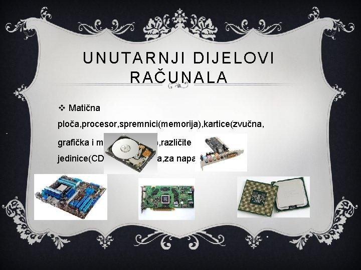 UNUTARNJI DIJELOVI RAČUNALA v Matična ploča, procesor, spremnici(memorija), kartice(zvučna, grafička i mrežna kartica), različite