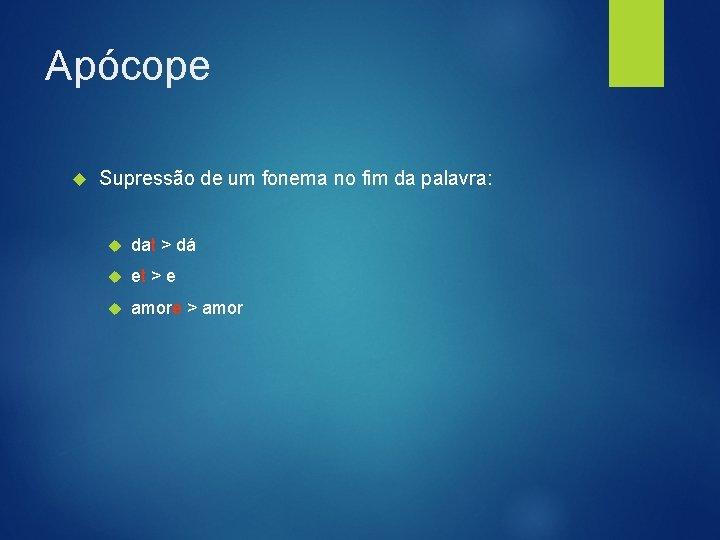 Apócope Supressão de um fonema no fim da palavra: dat > dá et >