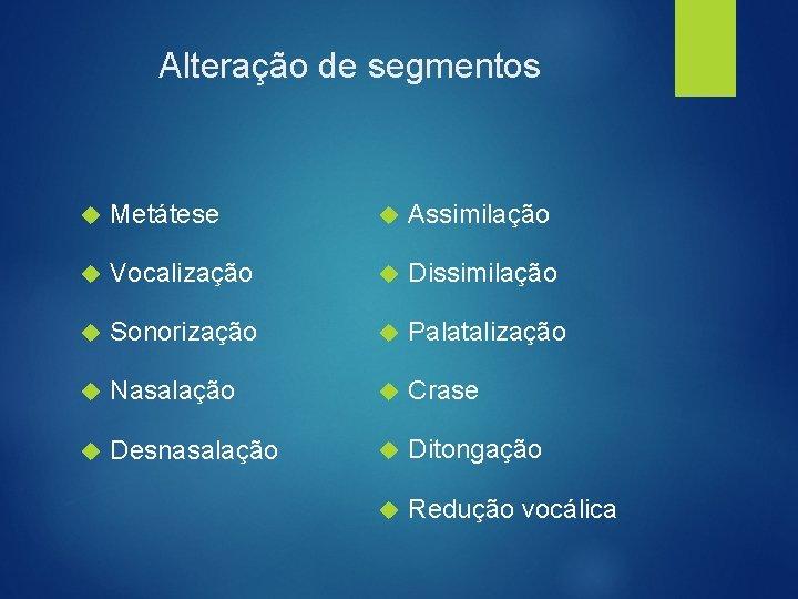 Alteração de segmentos Metátese Assimilação Vocalização Dissimilação Sonorização Palatalização Nasalação Crase Desnasalação Ditongação Redução