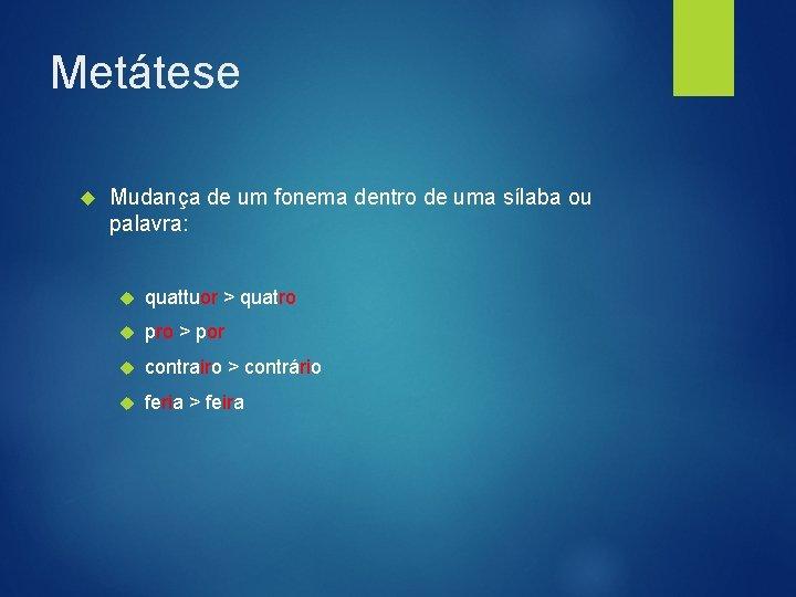 Metátese Mudança de um fonema dentro de uma sílaba ou palavra: quattuor > quatro
