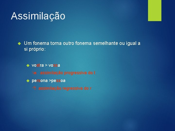 Assimilação Um fonema torna outro fonema semelhante ou igual a si próprio: vostra >