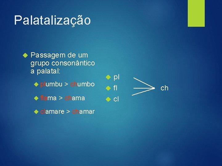 Palatalização Passagem de um grupo consonântico a palatal: plumbu flama > chumbo > chama