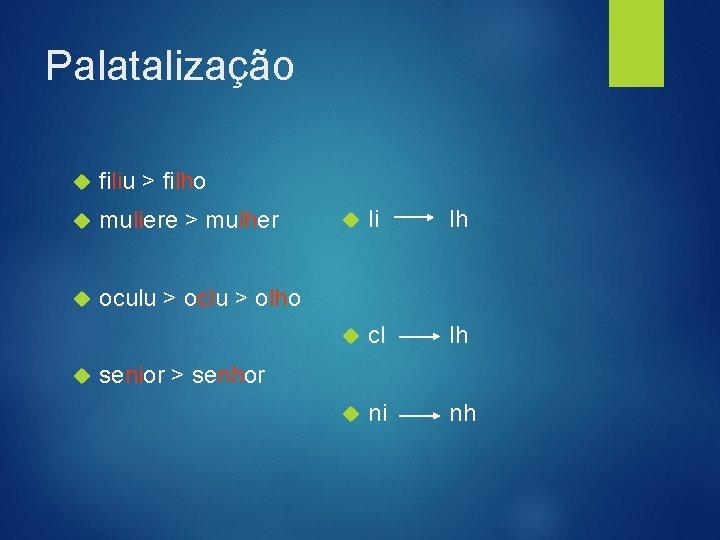 Palatalização filiu > filho muliere > mulher oculu > oclu > olho li lh