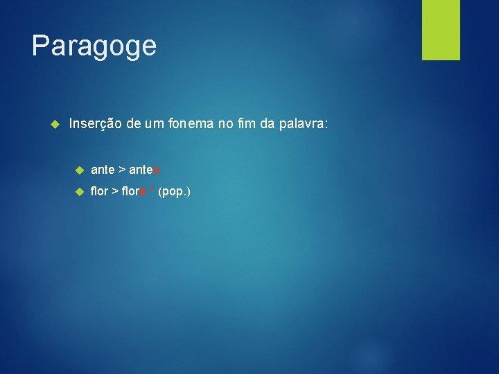 Paragoge Inserção de um fonema no fim da palavra: ante > antes flor >