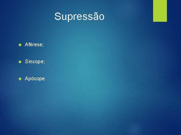 Supressão Aférese; Síncope; Apócope.