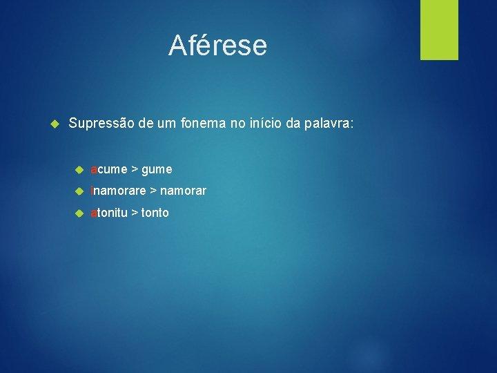 Aférese Supressão de um fonema no início da palavra: acume > gume inamorare >