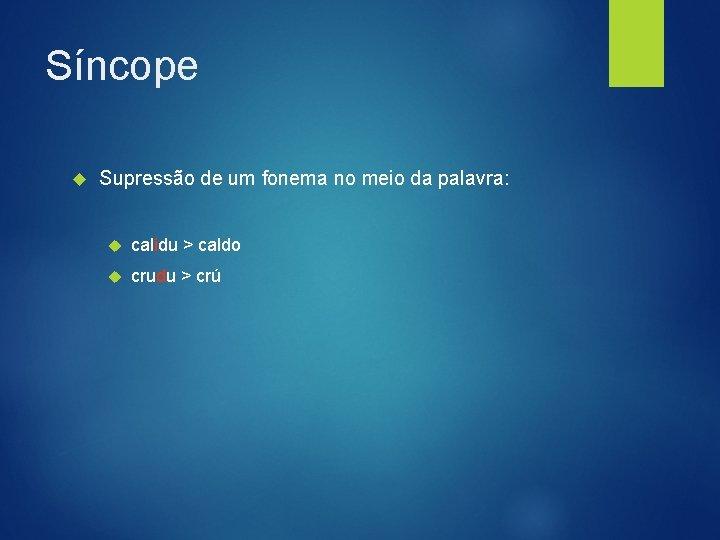 Síncope Supressão de um fonema no meio da palavra: calidu > caldo crudu >