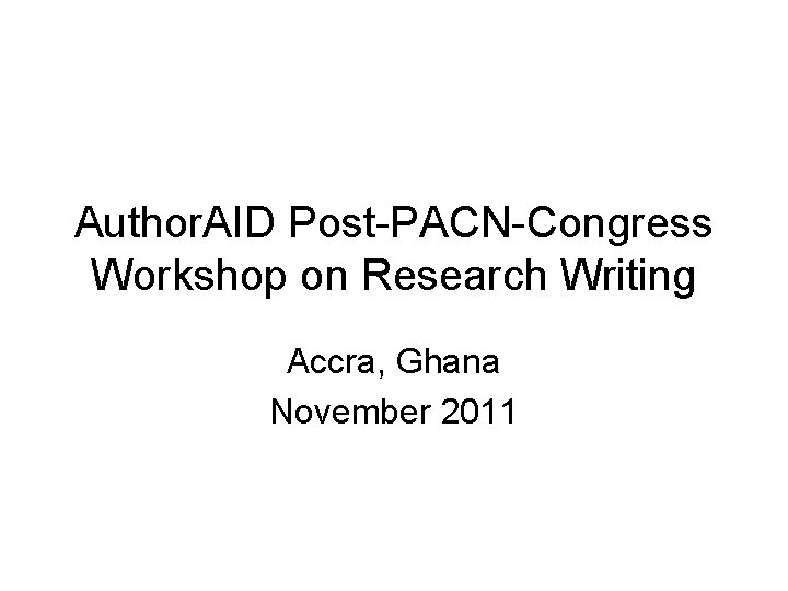Author. AID Post-PACN-Congress Workshop on Research Writing Accra, Ghana November 2011