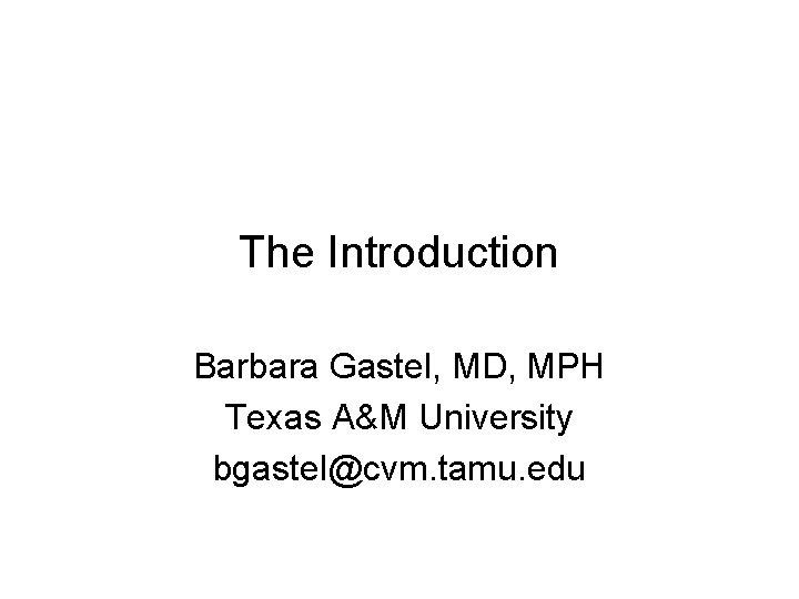 The Introduction Barbara Gastel, MD, MPH Texas A&M University bgastel@cvm. tamu. edu