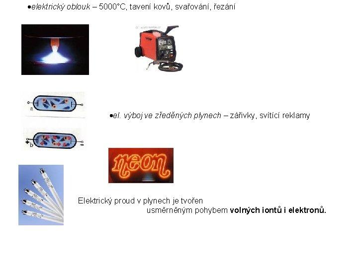 elektrický oblouk – 5000°C, tavení kovů, svařování, řezání el. výboj ve zředěných plynech
