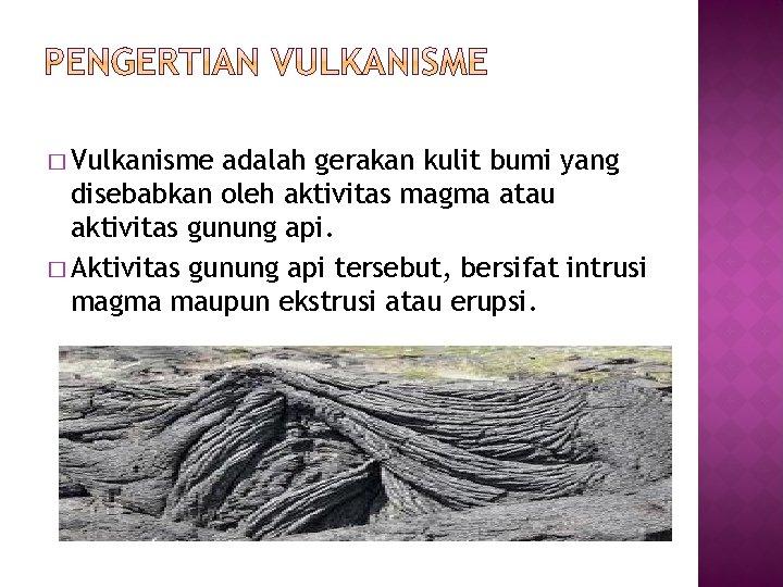 � Vulkanisme adalah gerakan kulit bumi yang disebabkan oleh aktivitas magma atau aktivitas gunung