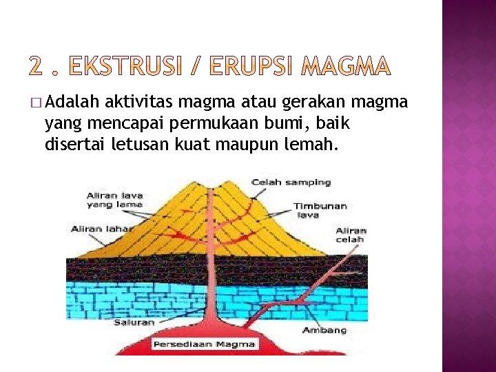 � Adalah aktivitas magma atau gerakan magma yang mencapai permukaan bumi, baik disertai letusan