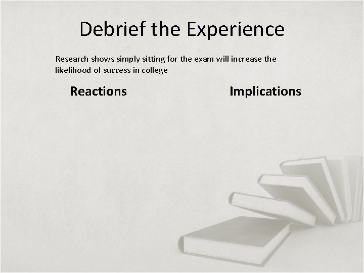 Debrief the Experience Research shows simply sitting for the exam will increase the likelihood