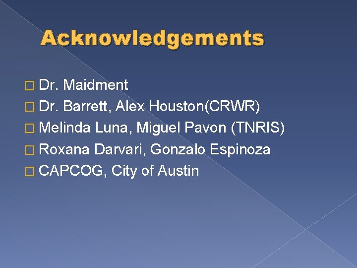 Acknowledgements � Dr. Maidment � Dr. Barrett, Alex Houston(CRWR) � Melinda Luna, Miguel Pavon