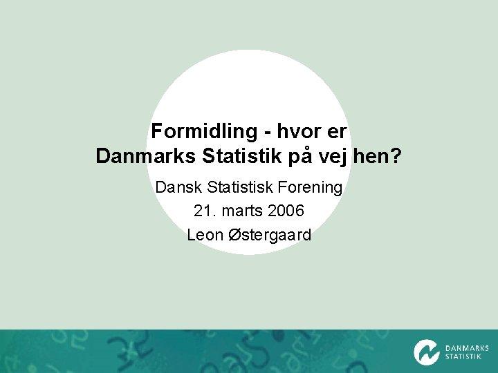 Formidling - hvor er Danmarks Statistik på vej hen? Dansk Statistisk Forening 21. marts