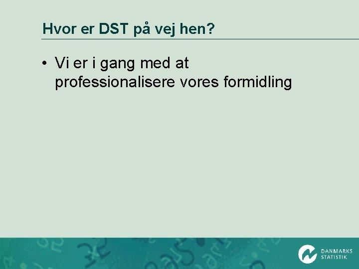 Hvor er DST på vej hen? • Vi er i gang med at professionalisere