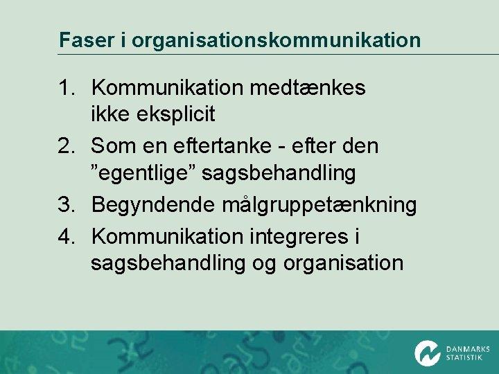Faser i organisationskommunikation 1. Kommunikation medtænkes ikke eksplicit 2. Som en eftertanke - efter