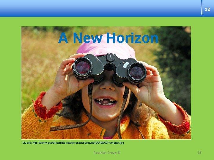 12 A New Horizon Quelle: http: //www. pestalozzikita. de/wpcontent/uploads/2010/07/Fernglas. jpg Pourkian Group © 12