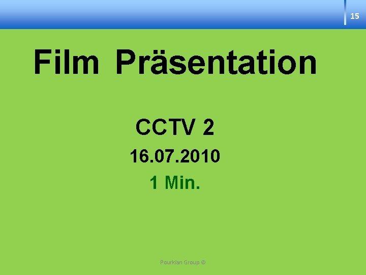 15 Film Präsentation CCTV 2 16. 07. 2010 1 Min. Pourkian Group ©