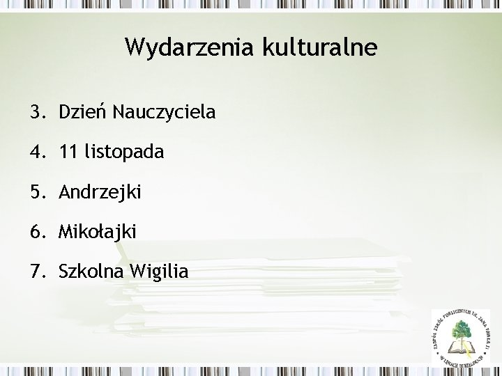 Wydarzenia kulturalne 3. Dzień Nauczyciela 4. 11 listopada 5. Andrzejki 6. Mikołajki 7. Szkolna