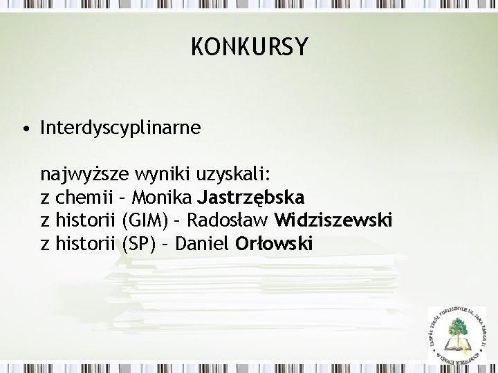 KONKURSY • Interdyscyplinarne najwyższe wyniki uzyskali: z chemii – Monika Jastrzębska z historii (GIM)