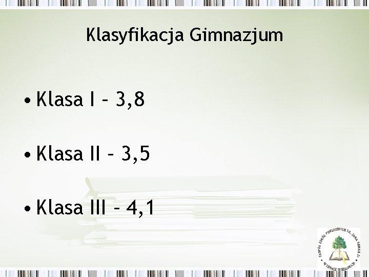 Klasyfikacja Gimnazjum • Klasa I – 3, 8 • Klasa II – 3, 5