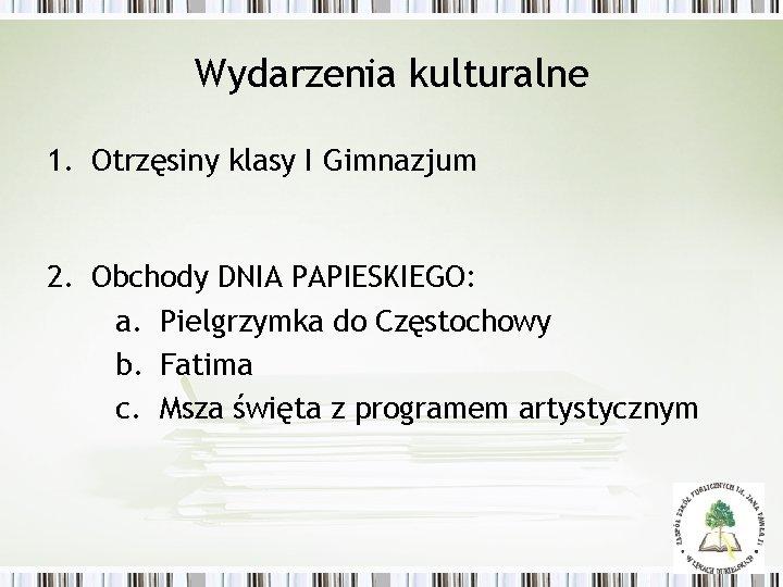 Wydarzenia kulturalne 1. Otrzęsiny klasy I Gimnazjum 2. Obchody DNIA PAPIESKIEGO: a. Pielgrzymka do