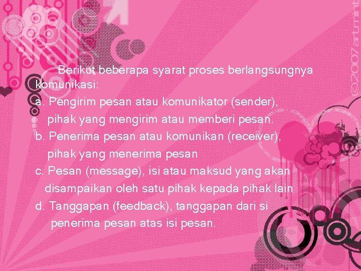 Berikut beberapa syarat proses berlangsungnya komunikasi: a. Pengirim pesan atau komunikator (sender), pihak yang