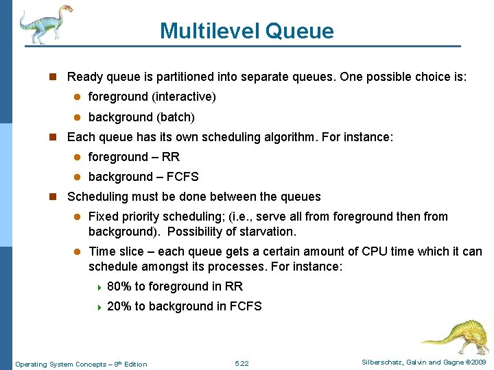Multilevel Queue n Ready queue is partitioned into separate queues. One possible choice is: