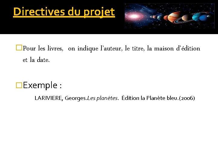 Directives du projet �Pour les livres, et la date. �Exemple : on indique l'auteur,