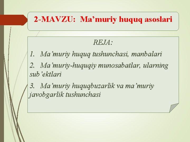 2 -MAVZU: Ma'muriy huquq asoslari REJA: 1. Ma'muriy huquq tushunchasi, manbalari 2. Ma'muriy-huquqiy munosabatlar,