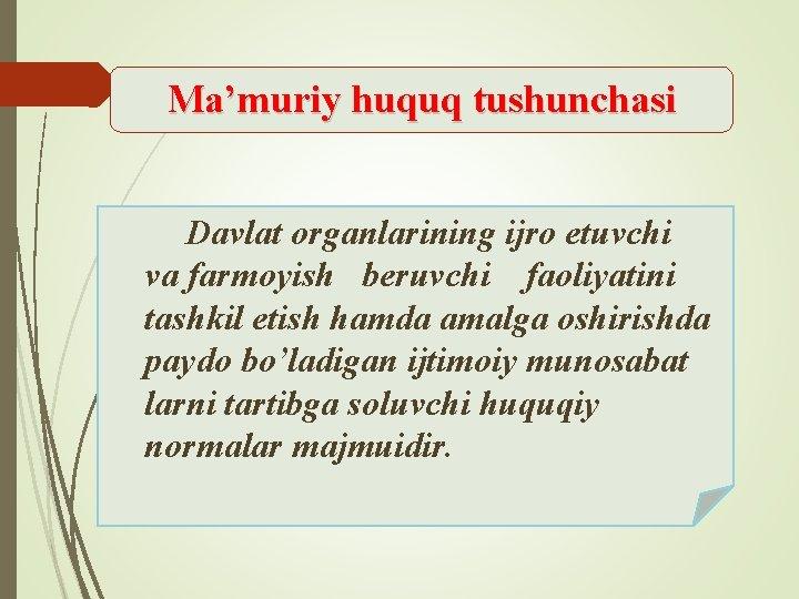 Ma'muriy huquq tushunchasi Davlat organlarining ijro etuvchi va farmoyish beruvchi faoliyatini tashkil etish hamda