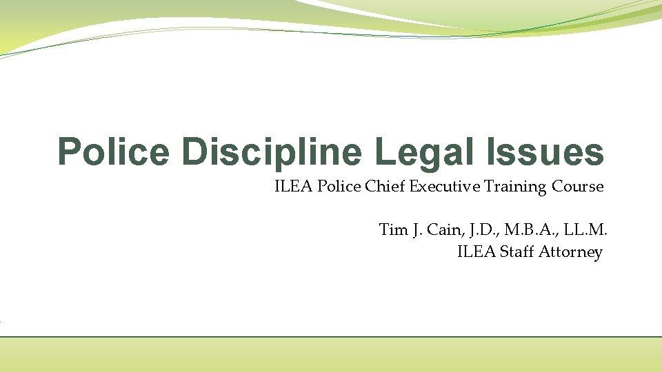 Police Discipline Legal Issues ILEA Police Chief Executive Training Course Tim J. Cain, J.