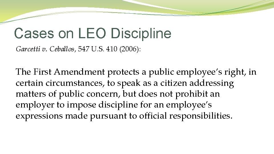 Cases on LEO Discipline Garcetti v. Ceballos, 547 U. S. 410 (2006): The First
