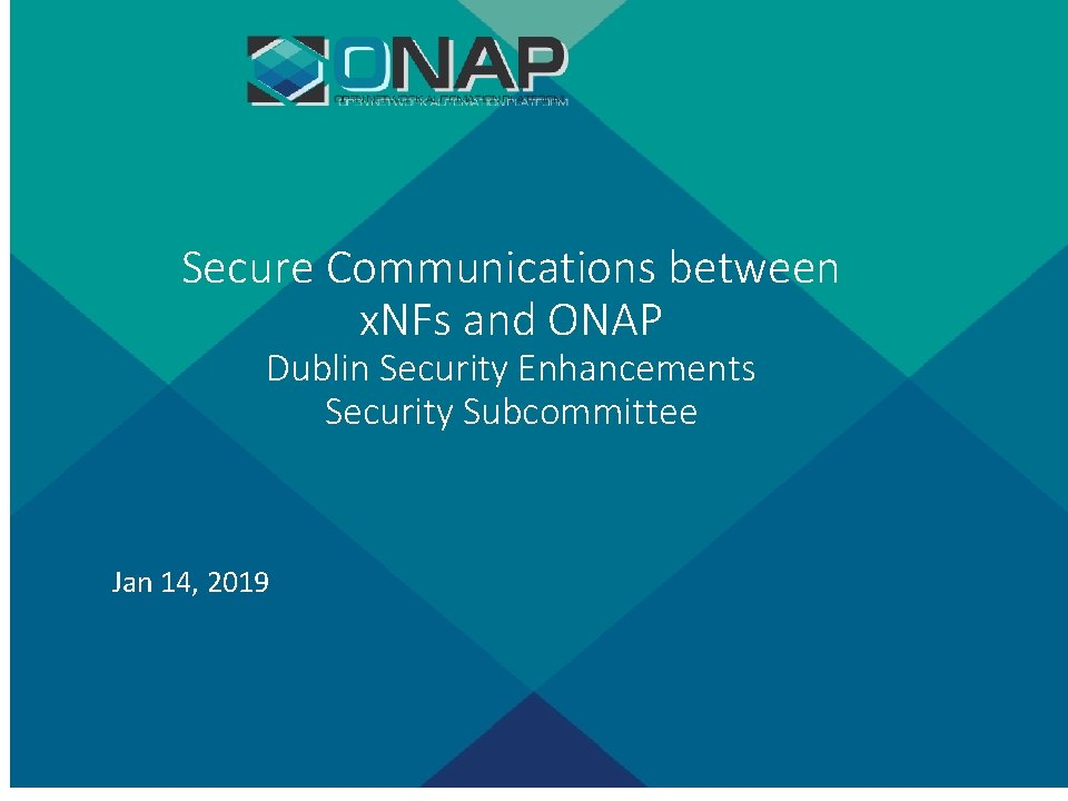 Secure Communications between x. NFs and ONAP Dublin Security Enhancements Security Subcommittee Jan 14,