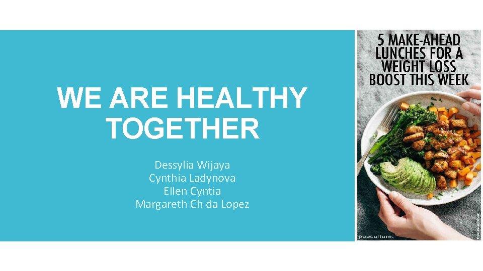 WE ARE HEALTHY TOGETHER Dessylia Wijaya Cynthia Ladynova Ellen Cyntia Margareth Ch da Lopez