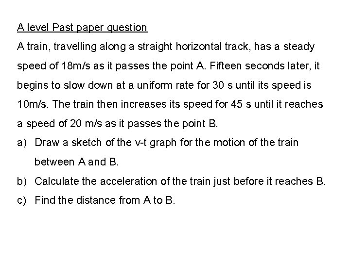 A level Past paper question A train, travelling along a straight horizontal track, has