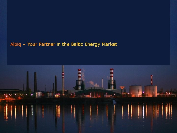 Alpiq – Your Partner in the Baltic Energy Market Company Presentation, 18. 02. 2009
